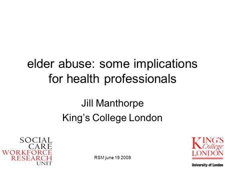 RSM june 19 2009 elder abuse: some implications for health professionals Jill Manthorpe King's College London.
