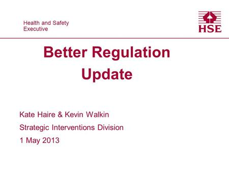 Health and Safety Executive Health and Safety Executive Better Regulation Update Kate Haire & Kevin Walkin Strategic Interventions Division 1 May 2013.