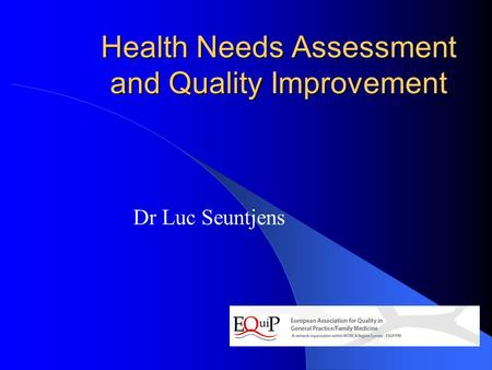 Health Needs Assessment and Quality Improvement Dr Luc Seuntjens.