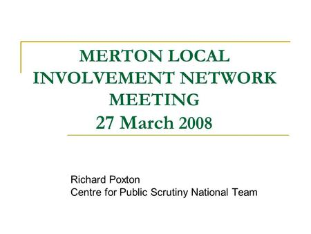 MERTON LOCAL INVOLVEMENT NETWORK MEETING 27 March 2008 Richard Poxton Centre for Public Scrutiny National Team.