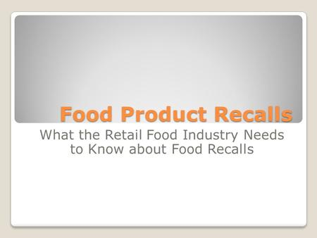 Food Product Recalls What the Retail Food Industry Needs to Know about Food Recalls.