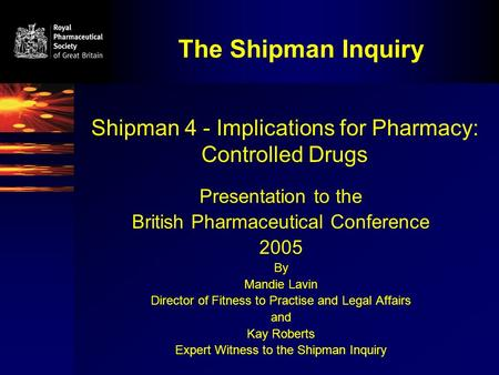The Shipman Inquiry Shipman 4 - Implications for Pharmacy: Controlled Drugs Presentation to the British Pharmaceutical Conference 2005 By Mandie Lavin.
