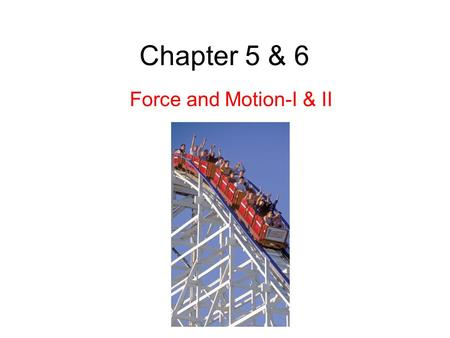 Chapter 5 & 6 Force and Motion-I & II.