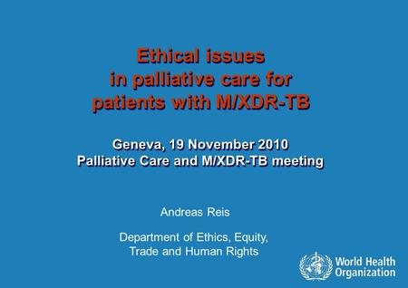 Swiss Re – Pandemic Risk Talk Ethical issues in palliative care for patients with M/XDR-TB Geneva, 19 November 2010 Palliative Care and M/XDR-TB meeting.