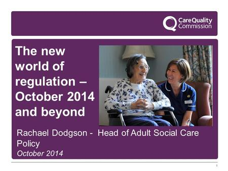 1 The new world of regulation – October 2014 and beyond Rachael Dodgson - Head of Adult Social Care Policy October 2014.