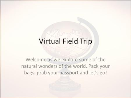 Virtual Field Trip Welcome as we explore some of the natural wonders of the world. Pack your bags, grab your passport and let's go!