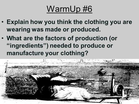 "WarmUp #6 Explain how you think the clothing you are wearing was made or produced. What are the factors of production (or ""ingredients"") needed to produce."