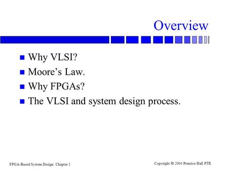 FPGA-Based System Design: Chapter 1 Copyright  2004 Prentice Hall PTR Overview n Why VLSI? n Moore's Law. n Why FPGAs? n The VLSI and system design process.
