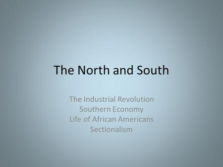 The North and South The Industrial Revolution Southern Economy Life of African Americans Sectionalism.