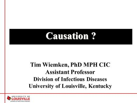 Causation ? Tim Wiemken, PhD MPH CIC Assistant Professor Division of Infectious Diseases University of Louisville, Kentucky.
