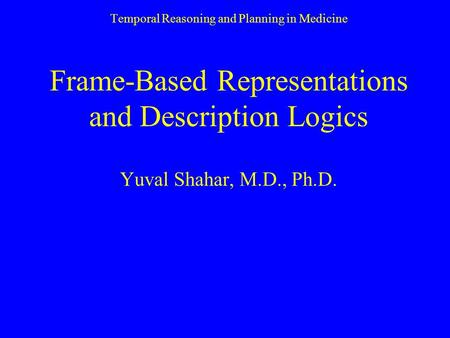 Temporal Reasoning and Planning in Medicine Frame-Based Representations and Description Logics Yuval Shahar, M.D., Ph.D.