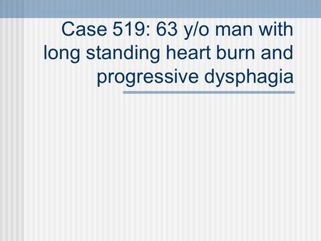 Case 519: 63 y/o man with long standing heart burn and progressive dysphagia.