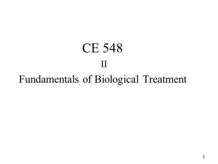1 CE 548 II Fundamentals of Biological Treatment.