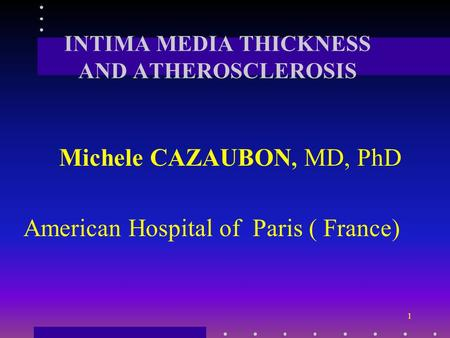 1 INTIMA MEDIA THICKNESS AND ATHEROSCLEROSIS Michele CAZAUBON, MD, PhD American Hospital of Paris ( France)