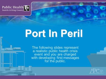 Port In Peril The following slides represent a realistic public health crisis event and you are charged with developing first messages for the public.