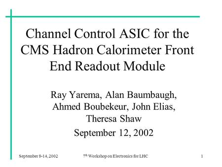 September 8-14, 20027 th Workshop on Electronics for LHC1 Channel Control ASIC for the CMS Hadron Calorimeter Front End Readout Module Ray Yarema, Alan.