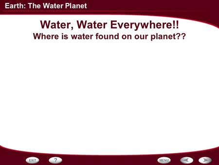 Earth: The Water Planet Water, Water Everywhere!! Where is water found on our planet??