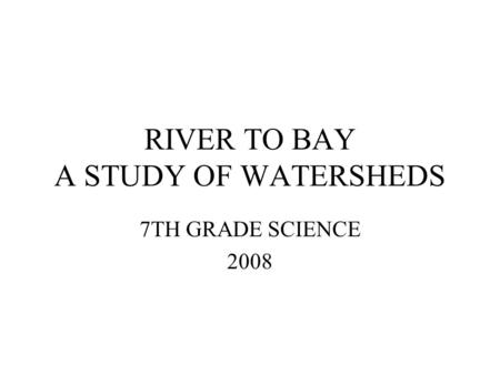 RIVER TO BAY A STUDY OF WATERSHEDS 7TH GRADE SCIENCE 2008.