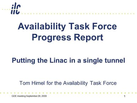 GDE meeting September 29, 2009 1 Availability Task Force Progress Report Tom Himel for the Availability Task Force Putting the Linac in a single tunnel.