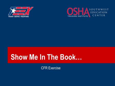 "Show Me In The Book… CFR Exercise. 2©2007 TEEX Exercise:  ""Show me in the CFR where it says:""  Find the regulation  Raise your hand  Wait…  Discuss."