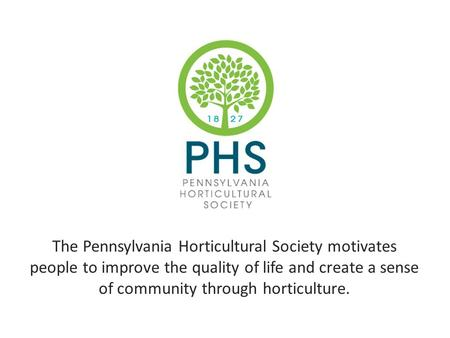 The Pennsylvania Horticultural Society motivates people to improve the quality of life and create a sense of community through horticulture.