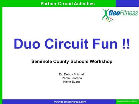 Www.geomotiongroup.com GeoMotion Group © 2009 Partner Circuit Activities Duo Circuit Fun !! Seminole County Schools Workshop Dr. Debby Mitchell Paola Fontana.