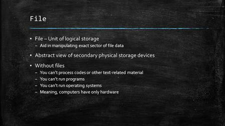 File ▪ File – Unit of logical storage – Aid in manipulating exact sector of file data ▪ Abstract view of secondary physical storage devices ▪ Without files.
