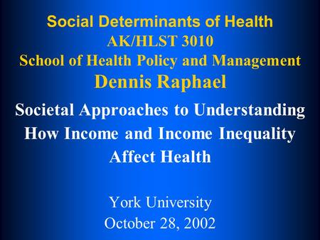 Social Determinants of Health AK/HLST 3010 School of Health Policy and Management Dennis Raphael Societal Approaches to Understanding How Income and Income.