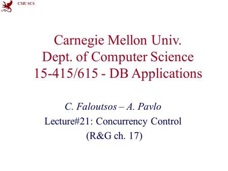 CMU SCS Carnegie Mellon Univ. Dept. of Computer Science 15-415/615 - DB Applications C. Faloutsos – A. Pavlo Lecture#21: Concurrency Control (R&G ch. 17)