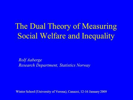 The Dual Theory of Measuring Social Welfare and Inequality Winter School (University of Verona), Canazei, 12-16 January 2009 Rolf Aaberge Research Department,