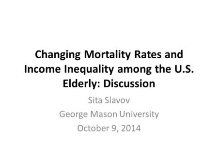 Changing Mortality Rates and Income Inequality among the U.S. Elderly: Discussion Sita Slavov George Mason University October 9, 2014.