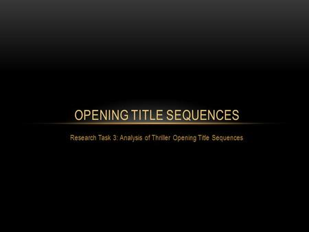 Research Task 3: Analysis of Thriller Opening Title Sequences OPENING TITLE SEQUENCES.