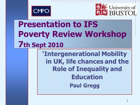 1 'Intergenerational Mobility in UK, life chances and the Role of Inequality and Education Paul Gregg Presentation to IFS Poverty Review Workshop 7 th.