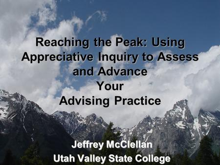 Reaching the Peak: Using Appreciative Inquiry to Assess and Advance Your Advising Practice Jeffrey McClellan Utah Valley State College.