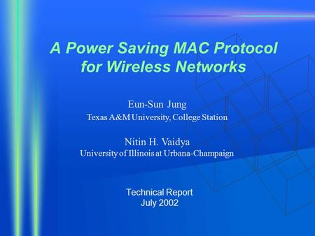 A Power Saving MAC Protocol for Wireless Networks Technical Report July 2002 Eun-Sun Jung Texas A&M University, College Station Nitin H. Vaidya University.