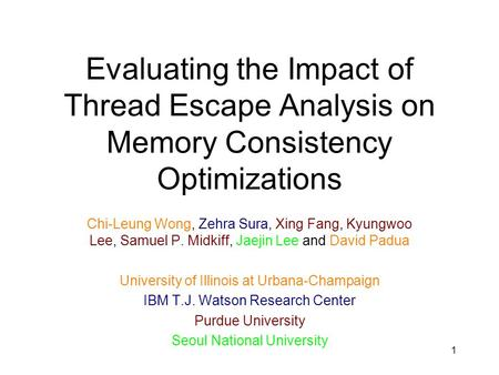 1 Evaluating the Impact of Thread Escape Analysis on Memory Consistency Optimizations Chi-Leung Wong, Zehra Sura, Xing Fang, Kyungwoo Lee, Samuel P. Midkiff,