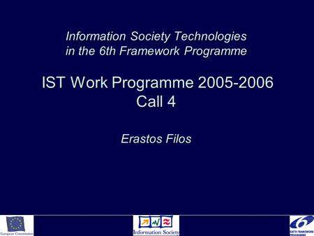 Information Society Technologies in the 6th Framework Programme IST Work Programme 2005-2006 Call 4 Erastos Filos.
