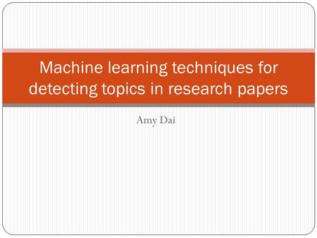 Amy Dai Machine learning techniques for detecting topics in research papers.