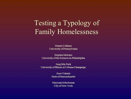 Testing a Typology of Family Homelessness Dennis Culhane University of Pennsylvania Stephen Metraux University of the Sciences in Philadelphia Jung Min.