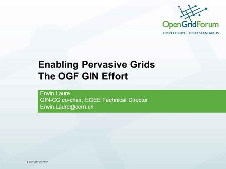 © 2006 Open Grid Forum Enabling Pervasive Grids The OGF GIN Effort Erwin Laure GIN-CG co-chair, EGEE Technical Director
