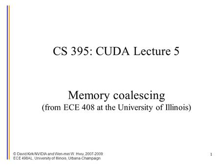 © David Kirk/NVIDIA and Wen-mei W. Hwu, 2007-2009 ECE 498AL, University of Illinois, Urbana-Champaign 1 CS 395: CUDA Lecture 5 Memory coalescing (from.