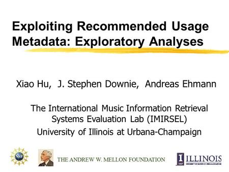 Exploiting Recommended Usage Metadata: Exploratory Analyses Xiao Hu, J. Stephen Downie, Andreas Ehmann THE ANDREW W. MELLON FOUNDATION The International.