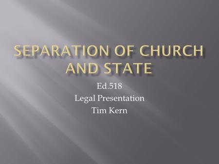 "Ed.518 Legal Presentation Tim Kern.  ""Congress Shall Make No Law Respecting An Establishment of Religion""  Separation of church and state is a political."