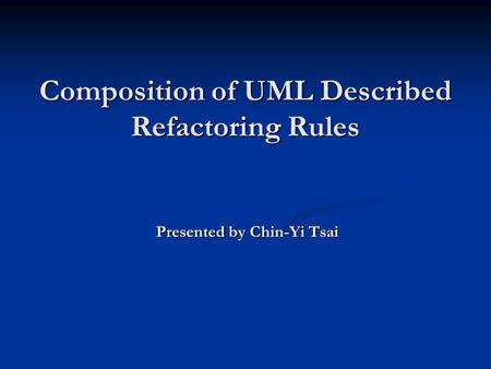 Composition of UML Described Refactoring Rules Presented by Chin-Yi Tsai.