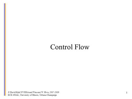 © David Kirk/NVIDIA and Wen-mei W. Hwu, 2007-2009 ECE 498AL, University of Illinois, Urbana-Champaign 1 Control Flow.