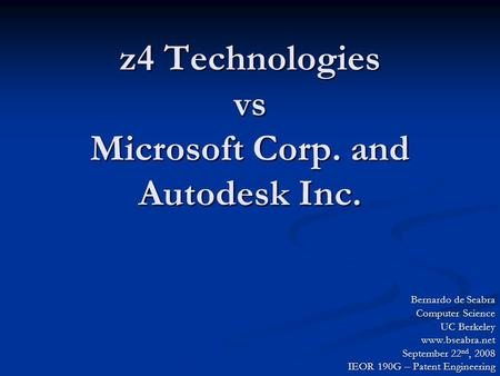 Z4 Technologies vs Microsoft Corp. and Autodesk Inc. Bernardo de Seabra Computer Science UC Berkeley www.bseabra.net September 22 nd, 2008 IEOR 190G –