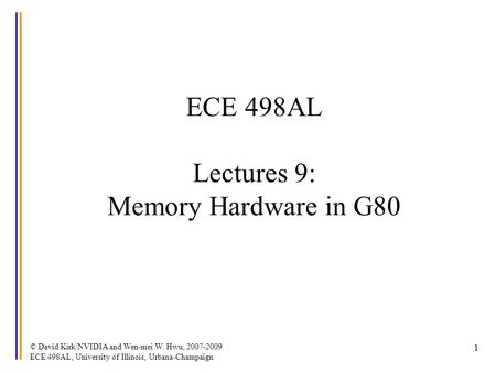 © David Kirk/NVIDIA and Wen-mei W. Hwu, 2007-2009 ECE 498AL, University of Illinois, Urbana-Champaign 1 ECE 498AL Lectures 9: Memory Hardware in G80.