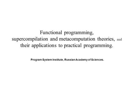 Functional programming, supercompilation and metacomputation theories, and their applications to practical programming. Program System Institute, Russian.
