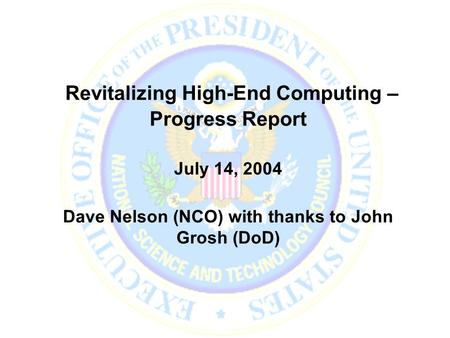 Revitalizing High-End Computing – Progress Report July 14, 2004 Dave Nelson (NCO) with thanks to John Grosh (DoD)
