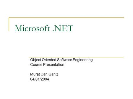 Microsoft.NET Object Oriented Software Engineering Course Presentation Murat Can Ganiz 04/01/2004.